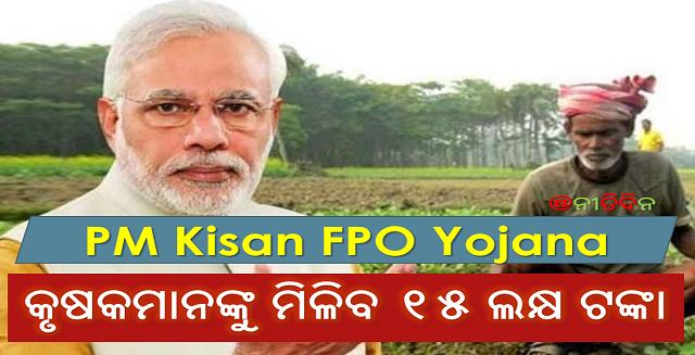 ପ୍ରଧାନମନ୍ତ୍ରୀ କିସାନ ଏଫପିଓ ଯୋଜନାରେ ବର୍ତ୍ତମାନ କୃଷକମାନଙ୍କୁ ମିଳିବ ୧୫ ଲକ୍ଷ ଟଙ୍କା, PM Kishan FPO Yojana now Farmers will get 15 Lakhs, Prime Minister, PM, Narendra Modi, PMO, Farmer, Kishan, PM Kisan Yojana, Nitiidna, Odisha, India