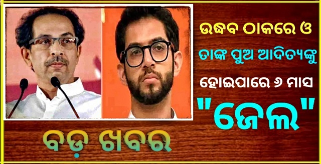 Uddhav Thackeray and his son Aditya will face more difficulties may be got to jail for 6 months, ଉଦ୍ଧବ ଠାକରେ ଓ ତାଙ୍କ ପୁଅଙ୍କ ଆଦିତ୍ୟ ପାଇଁ ବଡ ସମସ୍ୟା, ୬ ମାସ ପର୍ଯ୍ୟନ୍ତ ହୋଇପାରେ ଜେଲ ।, Mumbai, Nitidina, Political News, News